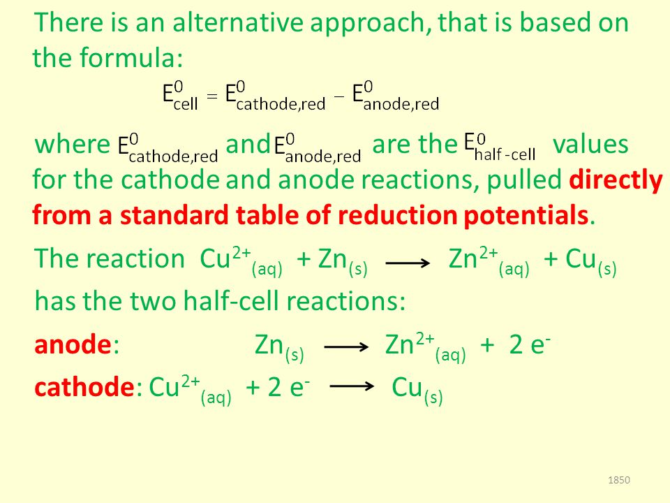 There is an alternative approach, that is based on the formula: where and are the values for the cathode and anode reactions, pulled directly from a standard table of reduction potentials.