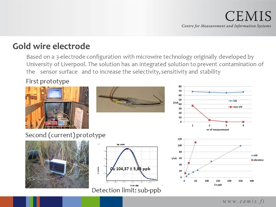 www.cemis.fi Gold wire electrode Based on a 3-electrode configuration with microwire technology originally developed by University of Liverpool.