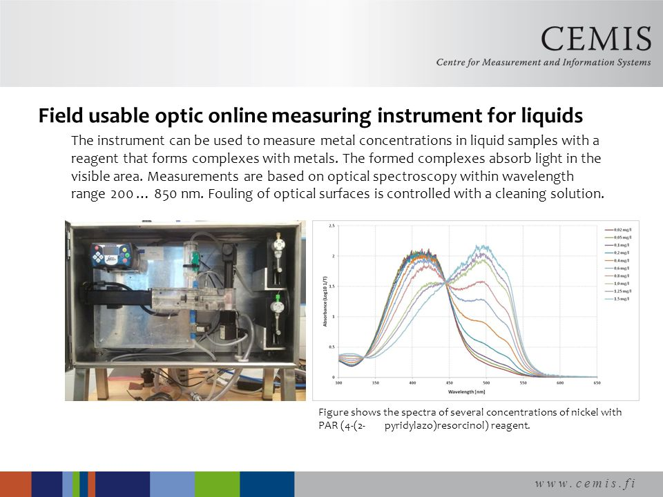 www.cemis.fi Field usable optic online measuring instrument for liquids The instrument can be used to measure metal concentrations in liquid samples with a reagent that forms complexes with metals.