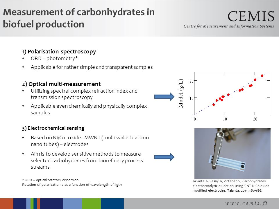 www.cemis.fi Measurement of carbonhydrates in biofuel production 1) Polarisation spectroscopy ORD – photometry* Applicable for rather simple and transparent samples 2) Optical multi-measurement Utilizing spectral complex refraction index and transmission spectroscopy Applicable even chemically and physically complex samples 3) Electrochemical sensing Based on Ni/Co -oxide - MWNT (multi walled carbon nano tubes) – electrodes Aim is to develop sensitive methods to measure selected carbohydrates from biorefinery process streams * ORD = optical rotatory dispersion Rotation of polarization a as a function of wavelength of ligth Arvinte A, Sesay A, Virtanen V, Carbohydrates electrocatalytic oxidation using CNT-NiCo-oxide modified electrodes, Talanta, 2011, 180-186.