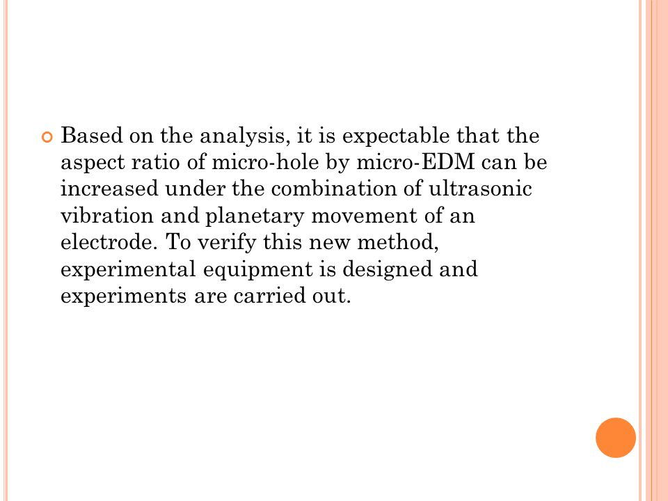 Based on the analysis, it is expectable that the aspect ratio of micro-hole by micro-EDM can be increased under the combination of ultrasonic vibration and planetary movement of an electrode.