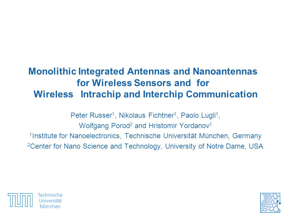 Technische Universität München #1 Monolithic Integrated Antennas and Nanoantennas for Wireless Sensors and for Wireless Intrachip and Interchip Communication Peter Russer 1, Nikolaus Fichtner 1, Paolo Lugli 1, Wolfgang Porod 2 and Hristomir Yordanov 1 1 Institute for Nanoelectronics, Technische Universität München, Germany 2 Center for Nano Science and Technology, University of Notre Dame, USA