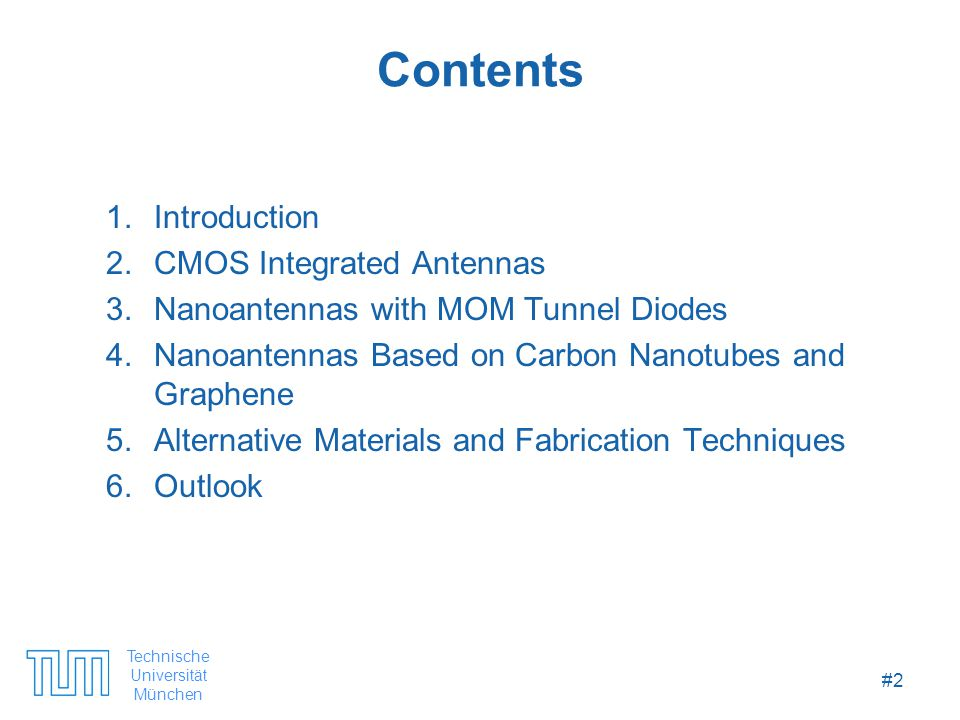 Technische Universität München #2 Contents 1.Introduction 2.CMOS Integrated Antennas 3.Nanoantennas with MOM Tunnel Diodes 4.Nanoantennas Based on Carbon Nanotubes and Graphene 5.Alternative Materials and Fabrication Techniques 6.Outlook