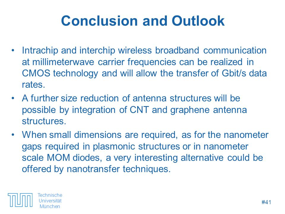 Technische Universität München #41 Conclusion and Outlook Intrachip and interchip wireless broadband communication at millimeterwave carrier frequencies can be realized in CMOS technology and will allow the transfer of Gbit/s data rates.