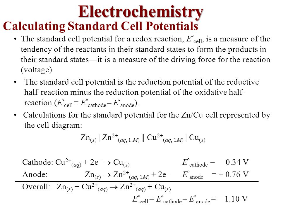 Calculating Standard Cell Potentials The standard cell potential for a redox reaction, E º cell, is a measure of the tendency of the reactants in their standard states to form the products in their standard states—it is a measure of the driving force for the reaction (voltage) The standard cell potential is the reduction potential of the reductive half-reaction minus the reduction potential of the oxidative half- reaction (E º cell = E º cathode – E º anode ).