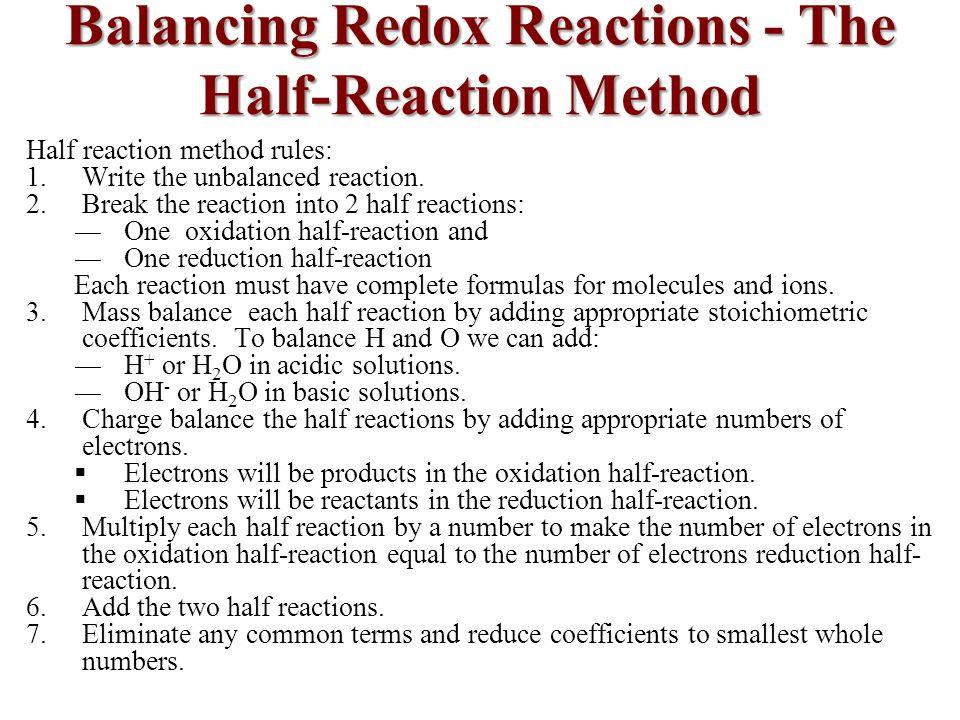 Balancing Redox Reactions - The Half-Reaction Method Half reaction method rules: 1.Write the unbalanced reaction.