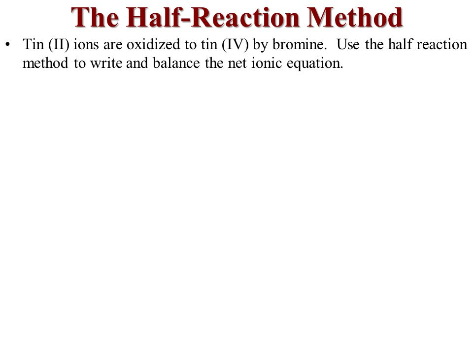 The Half-Reaction Method Tin (II) ions are oxidized to tin (IV) by bromine.