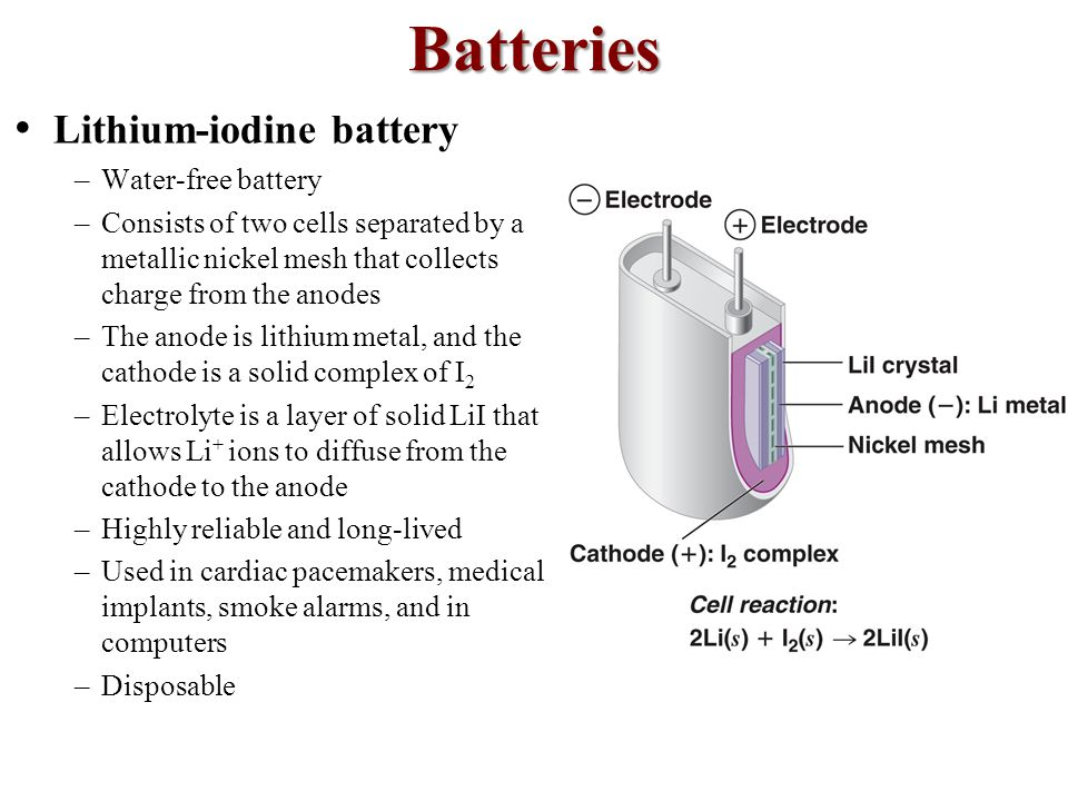 Batteries Lithium-iodine battery –Water-free battery –Consists of two cells separated by a metallic nickel mesh that collects charge from the anodes –The anode is lithium metal, and the cathode is a solid complex of  2 –Electrolyte is a layer of solid Li  that allows Li + ions to diffuse from the cathode to the anode –Highly reliable and long-lived –Used in cardiac pacemakers, medical implants, smoke alarms, and in computers –Disposable