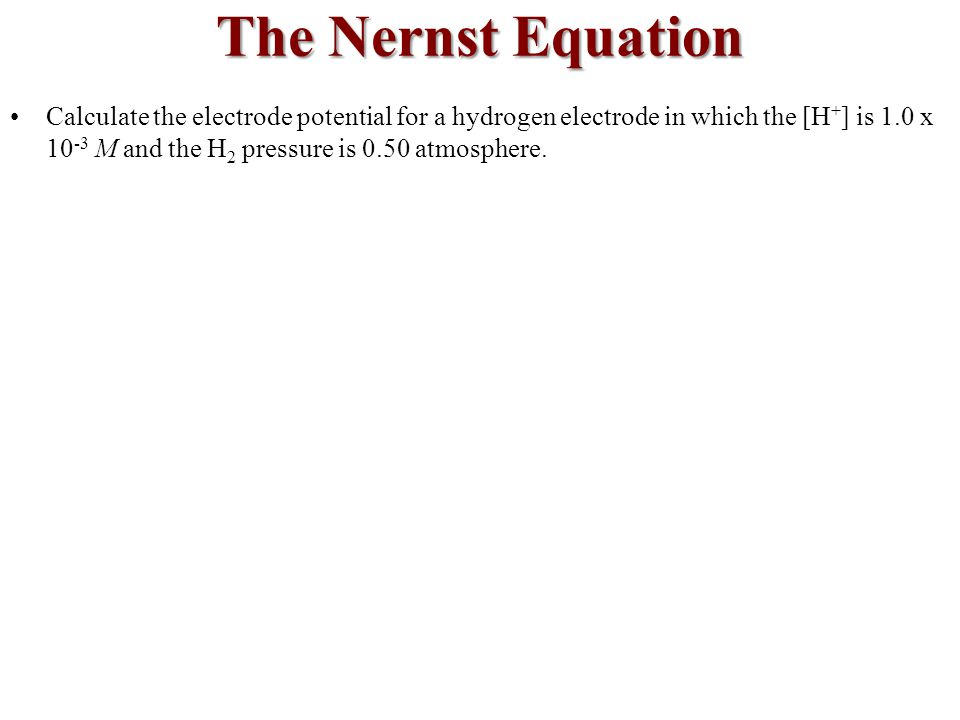 Calculate the electrode potential for a hydrogen electrode in which the [H + ] is 1.0 x 10 -3 M and the H 2 pressure is 0.50 atmosphere.