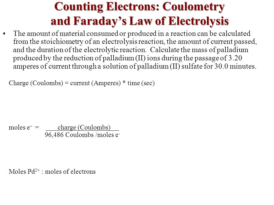 Counting Electrons: Coulometry and Faraday's Law of Electrolysis The amount of material consumed or produced in a reaction can be calculated from the stoichiometry of an electrolysis reaction, the amount of current passed, and the duration of the electrolytic reaction.
