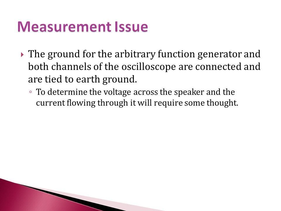  The ground for the arbitrary function generator and both channels of the oscilloscope are connected and are tied to earth ground. ◦ To determine the