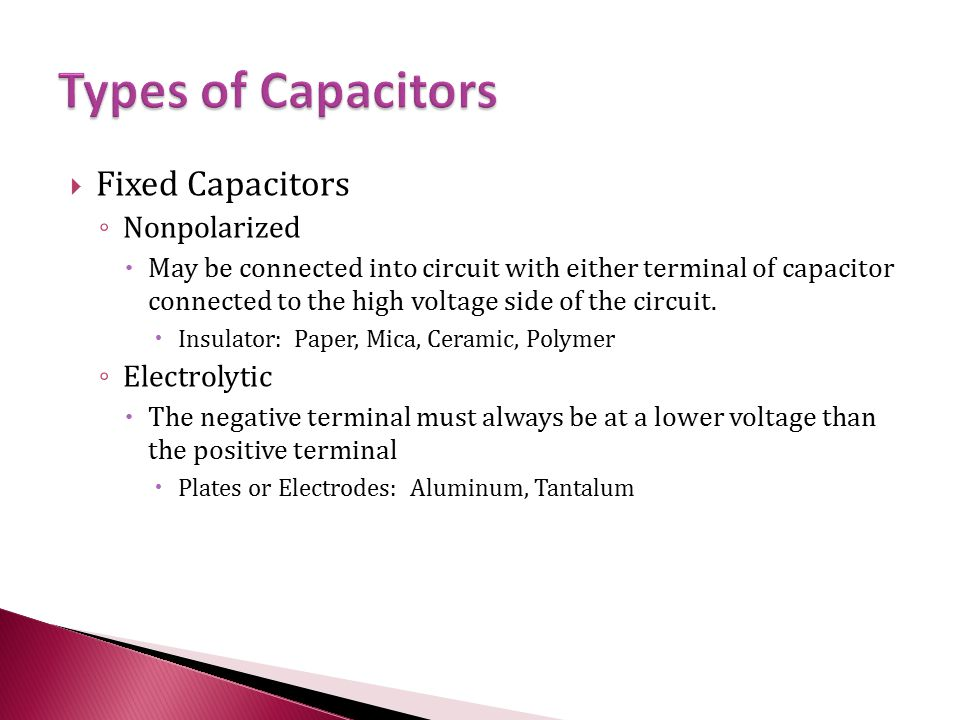  Fixed Capacitors ◦ Nonpolarized  May be connected into circuit with either terminal of capacitor connected to the high voltage side of the circuit.
