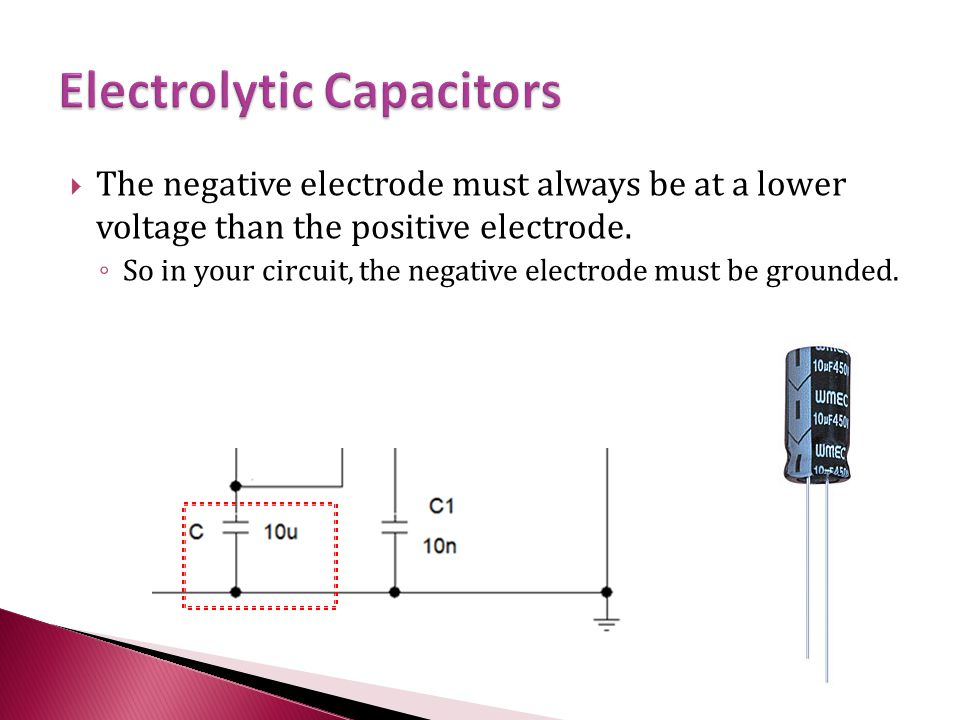  The negative electrode must always be at a lower voltage than the positive electrode.