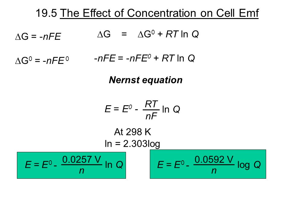 19.5 The Effect of Concentration on Cell Emf  G =  G 0 + RT ln Q  G = -nFE  G 0 = -nFE 0 -nFE = -nFE 0 + RT ln Q E = E 0 - ln Q RT nF Nernst equation At 298 K ln = 2.303log - 0.0257 V n ln Q E 0 E = - 0.0592 V n log Q E 0 E =