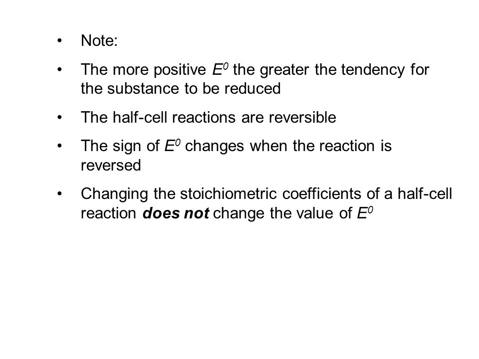 Note: The more positive E 0 the greater the tendency for the substance to be reduced The half-cell reactions are reversible The sign of E 0 changes when the reaction is reversed Changing the stoichiometric coefficients of a half-cell reaction does not change the value of E 0