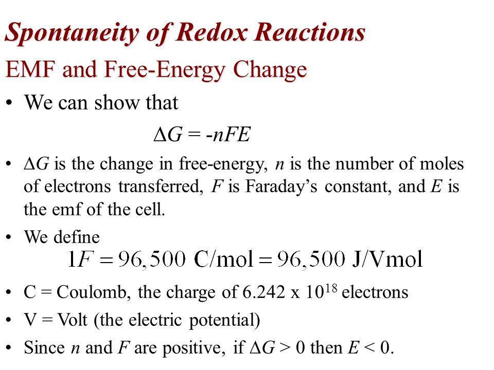 Spontaneity of Redox Reactions EMF and Free-Energy Change We can show that  G = -nFE  G is the change in free-energy, n is the number of moles of el