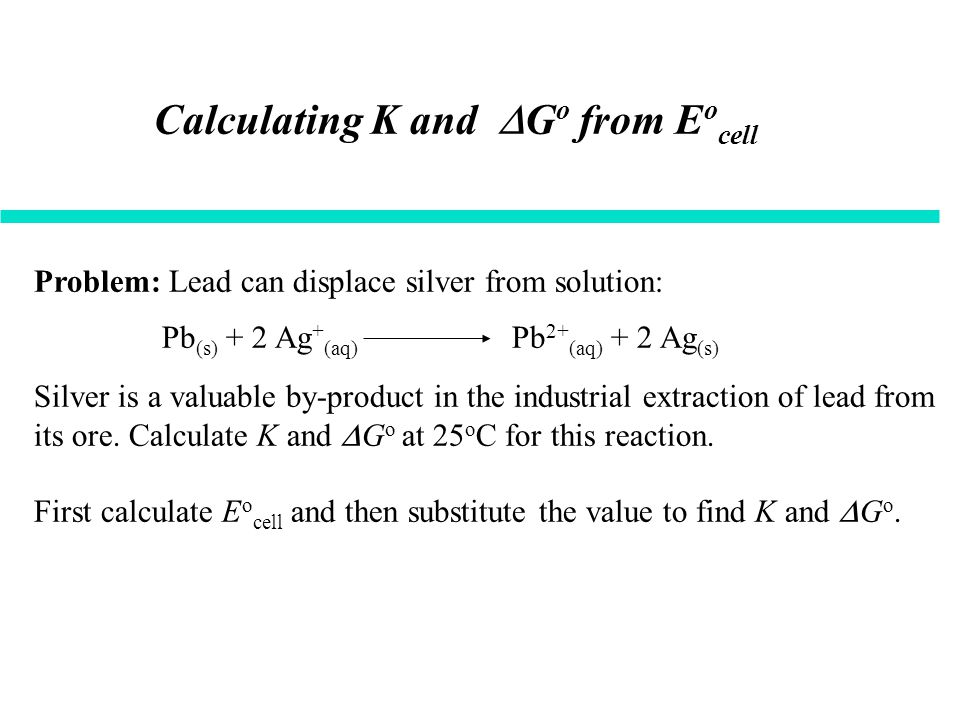 Calculating K and  G o from E o cell Problem: Lead can displace silver from solution: Silver is a valuable by-product in the industrial extraction of