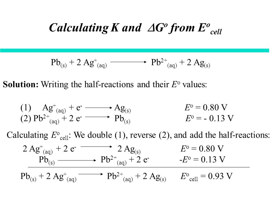 Calculating K and  G o from E o cell Solution: Writing the half-reactions and their E o values: Pb (s) + 2 Ag + (aq) Pb 2+ (aq) + 2 Ag (s) (1) Ag + (