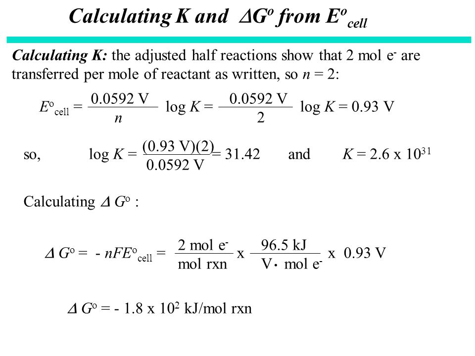Calculating K and  G o from E o cell Calculating K: the adjusted half reactions show that 2 mol e - are transferred per mole of reactant as written,