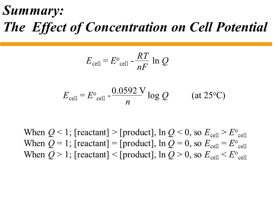 Summary: The Effect of Concentration on Cell Potential E cell = E o cell - ln Q RT nF When Q [product], ln Q E o cell When Q = 1; [reactant] = [produc