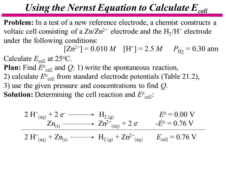 Using the Nernst Equation to Calculate E cell Problem: In a test of a new reference electrode, a chemist constructs a voltaic cell consisting of a Zn/