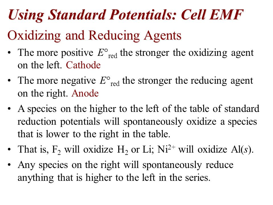 Using Standard Potentials: Cell EMF Oxidizing and Reducing Agents The more positive E  red the stronger the oxidizing agent on the left. Cathode The