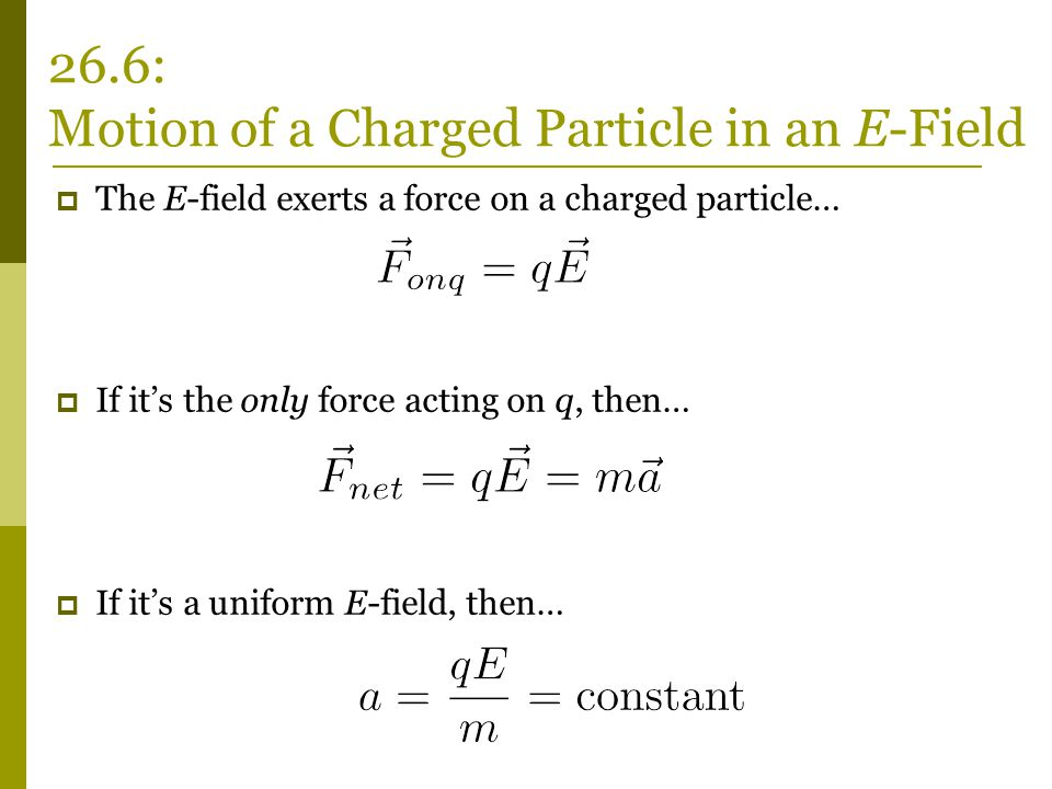  The E-field exerts a force on a charged particle…  If it's the only force acting on q, then…  If it's a uniform E-field, then… 26.6: Motion of a Charged Particle in an E-Field