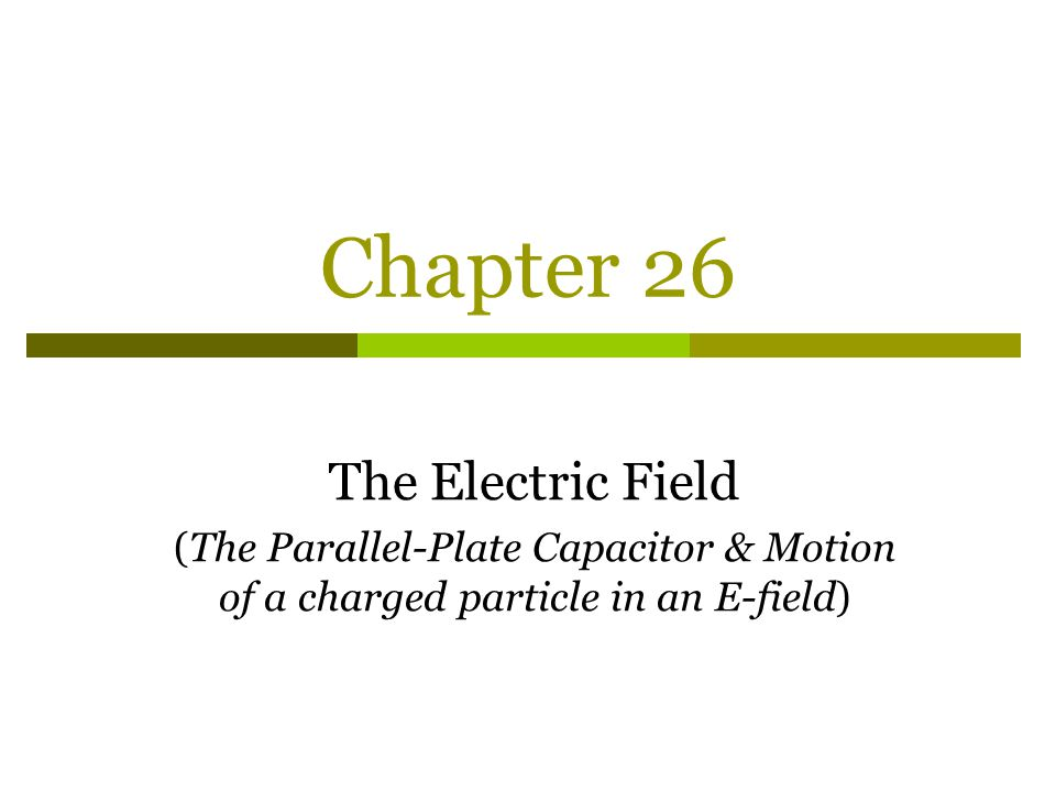 Chapter 26 The Electric Field (The Parallel-Plate Capacitor & Motion of a charged particle in an E-field)
