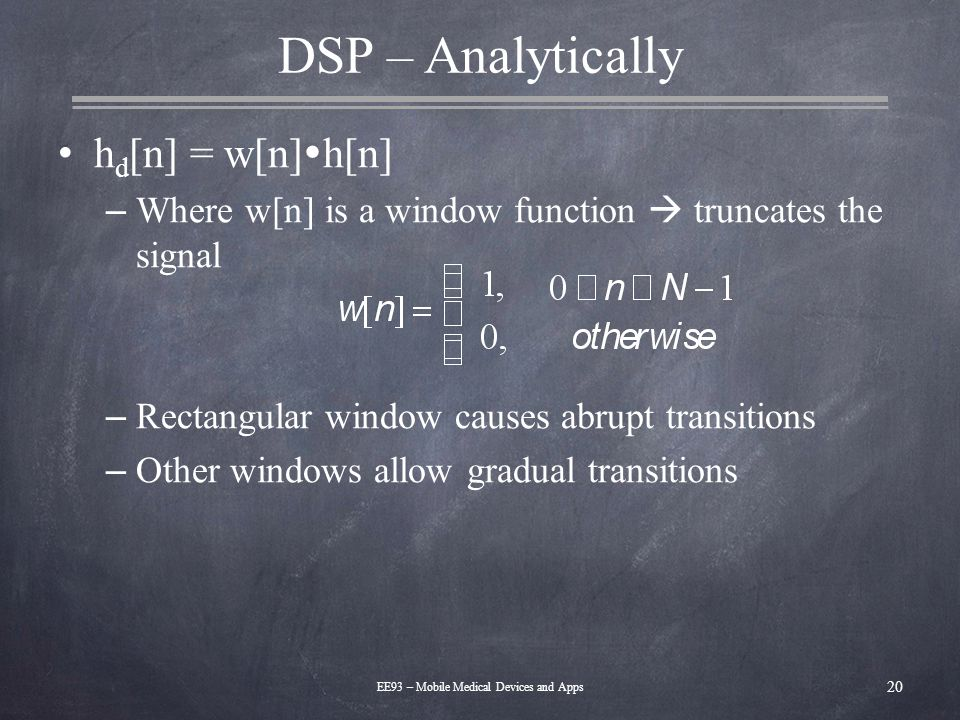 DSP – Analytically h d [n] = w[n]  h[n] – Where w[n] is a window function  truncates the signal – Rectangular window causes abrupt transitions – Oth