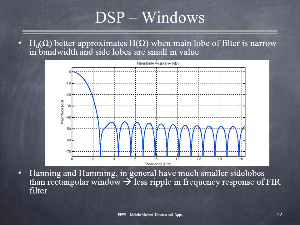 DSP – Windows H d (Ω) better approximates H(Ω) when main lobe of filter is narrow in bandwidth and side lobes are small in value Hanning and Hamming,