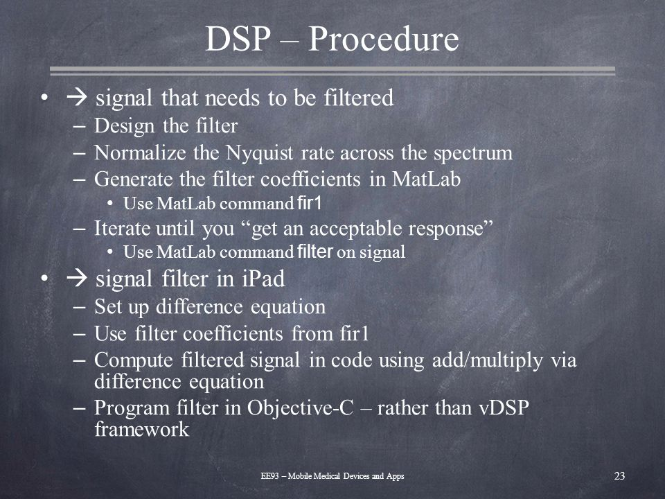 DSP – Procedure  signal that needs to be filtered – Design the filter – Normalize the Nyquist rate across the spectrum – Generate the filter coeffici