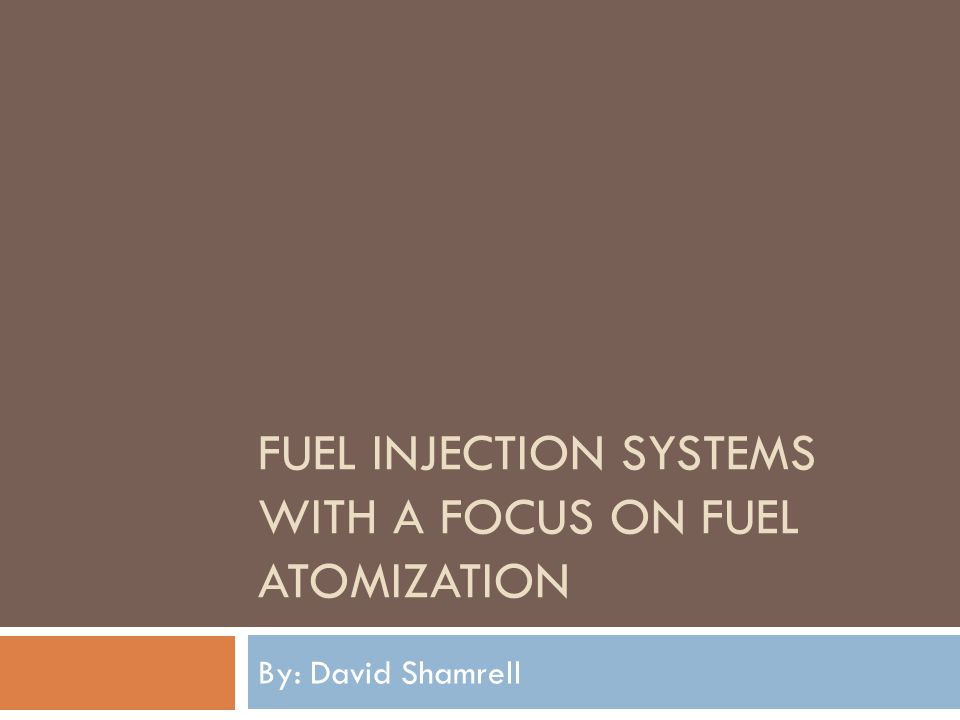 FUEL INJECTION SYSTEMS WITH A FOCUS ON FUEL ATOMIZATION By: David Shamrell