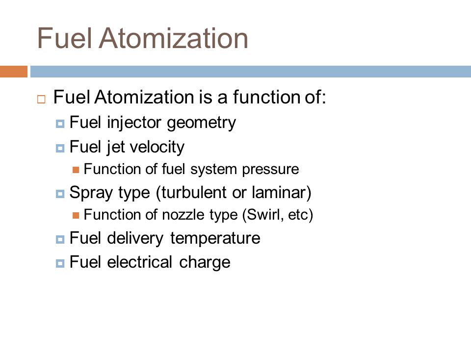Fuel Atomization  Fuel Atomization is a function of:  Fuel injector geometry  Fuel jet velocity Function of fuel system pressure  Spray type (turb