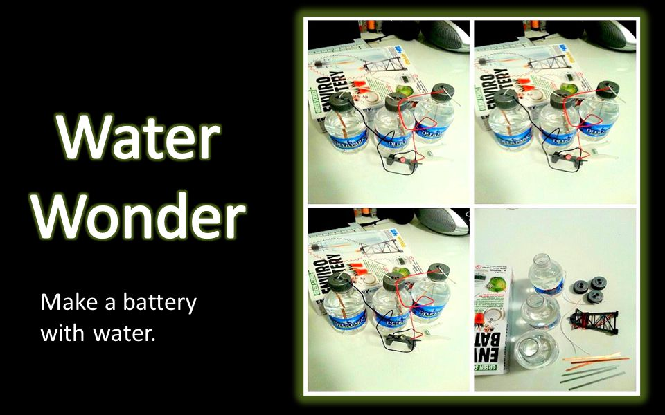 Make a battery with water.
