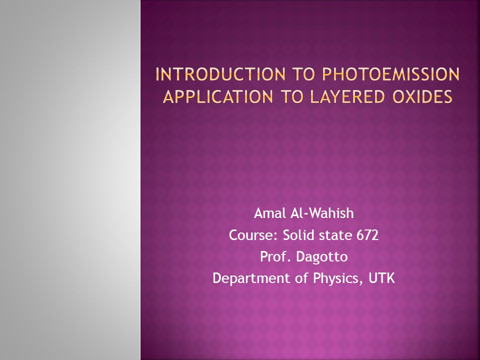 Amal Al-Wahish Course: Solid state 672 Prof. Dagotto Department of Physics, UTK