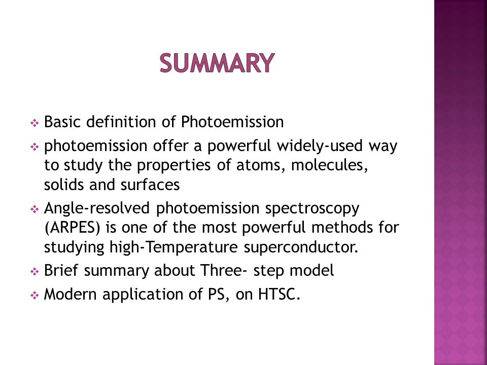  Basic definition of Photoemission  photoemission offer a powerful widely-used way to study the properties of atoms, molecules, solids and surfaces  Angle-resolved photoemission spectroscopy (ARPES) is one of the most powerful methods for studying high-Temperature superconductor.