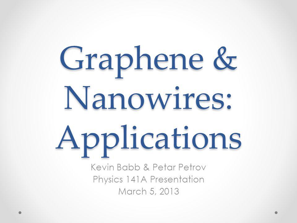 Graphene & Nanowires: Applications Kevin Babb & Petar Petrov Physics 141A Presentation March 5, 2013