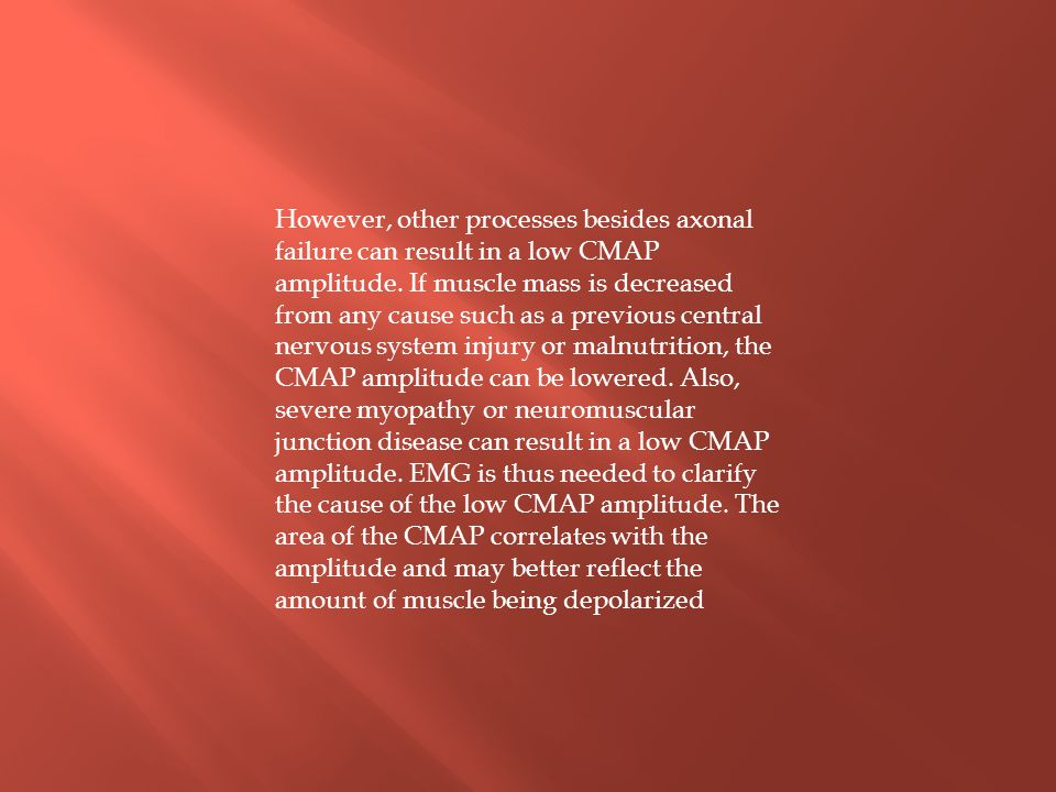 However, other processes besides axonal failure can result in a low CMAP amplitude. If muscle mass is decreased from any cause such as a previous cent