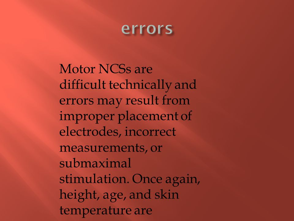 Motor NCSs are difficult technically and errors may result from improper placement of electrodes, incorrect measurements, or submaximal stimulation. O