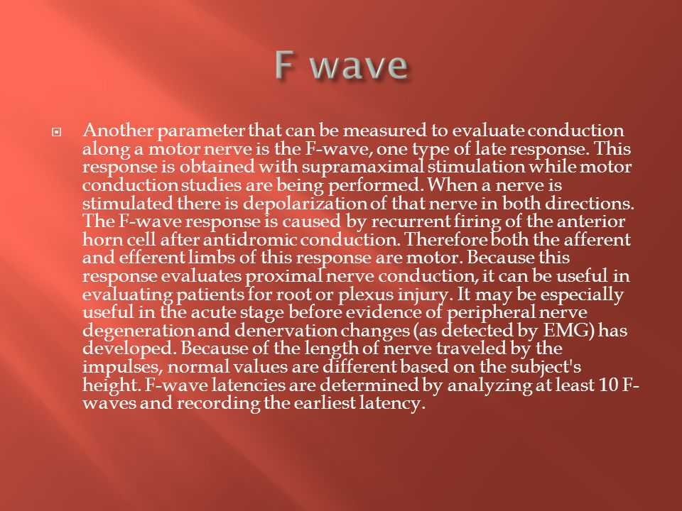  Another parameter that can be measured to evaluate conduction along a motor nerve is the F-wave, one type of late response. This response is obtaine