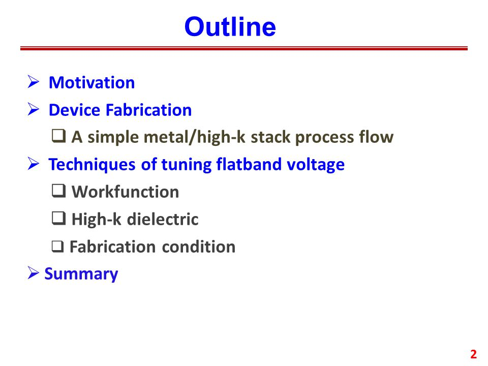 Outline  Motivation  Device Fabrication  A simple metal/high-k stack process flow  Techniques of tuning flatband voltage  Workfunction  High-k dielectric  Fabrication condition  Summary 2