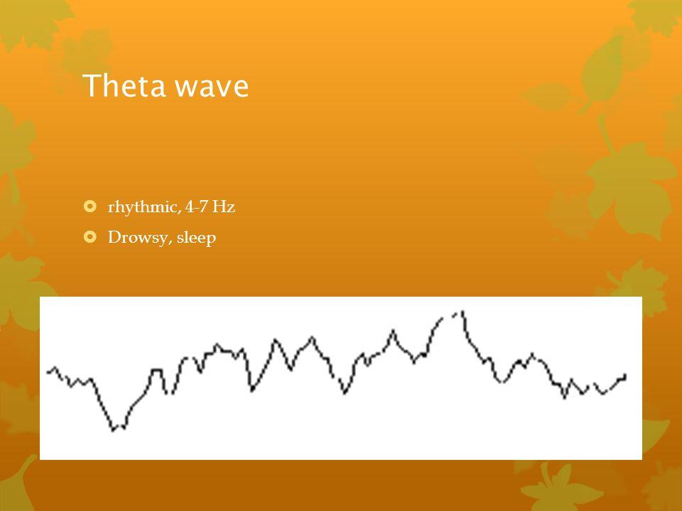 Theta wave  rhythmic, 4-7 Hz  Drowsy, sleep