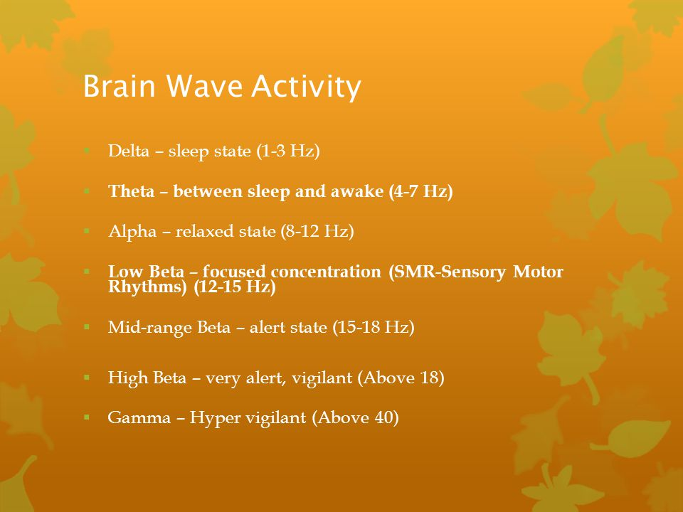 Brain Wave Activity  Delta – sleep state (1-3 Hz)  Theta – between sleep and awake (4-7 Hz)  Alpha – relaxed state (8-12 Hz)  Low Beta – focused c