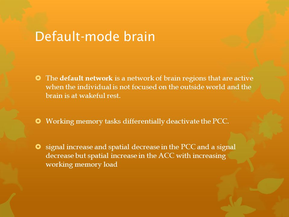 Default-mode brain  The default network is a network of brain regions that are active when the individual is not focused on the outside world and the