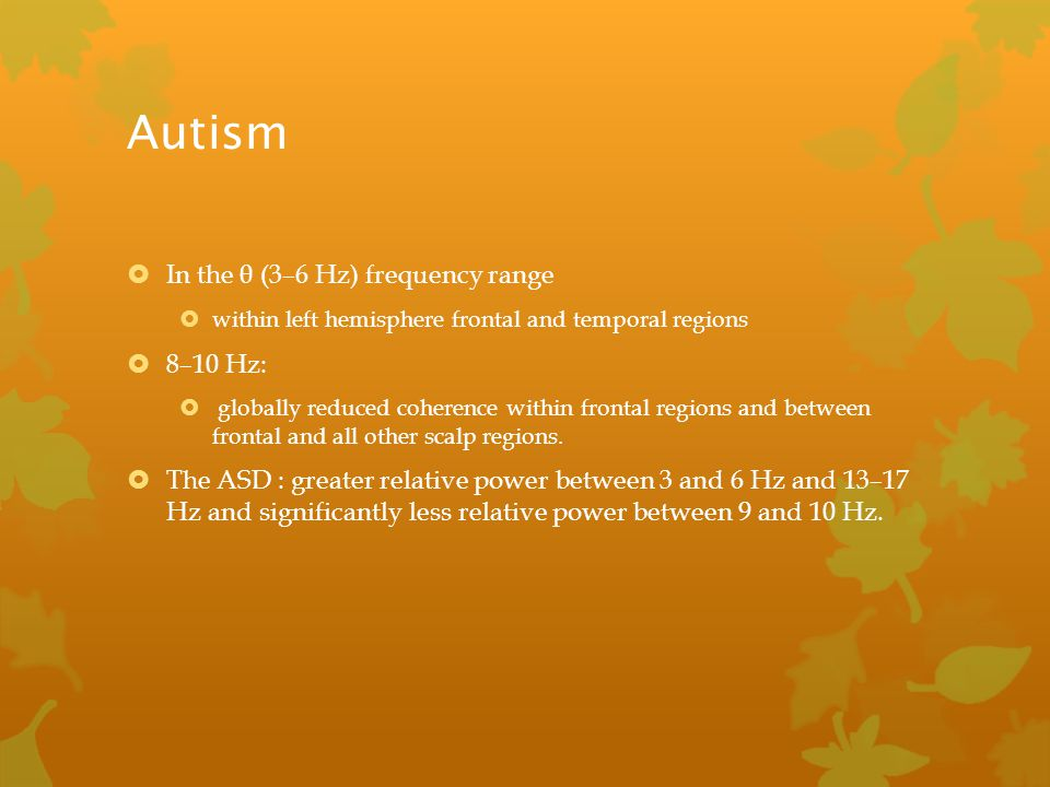 Autism  In the θ (3–6 Hz) frequency range  within left hemisphere frontal and temporal regions  8–10 Hz:  globally reduced coherence within fronta