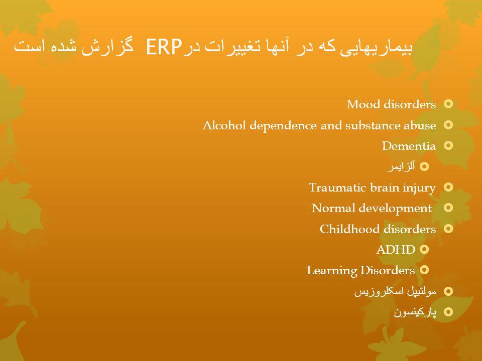 بیماریهایی که در آنها تغییرات در ERP گزارش شده است  Mood disorders  Alcohol dependence and substance abuse  Dementia  آلزایمر  Traumatic brain in
