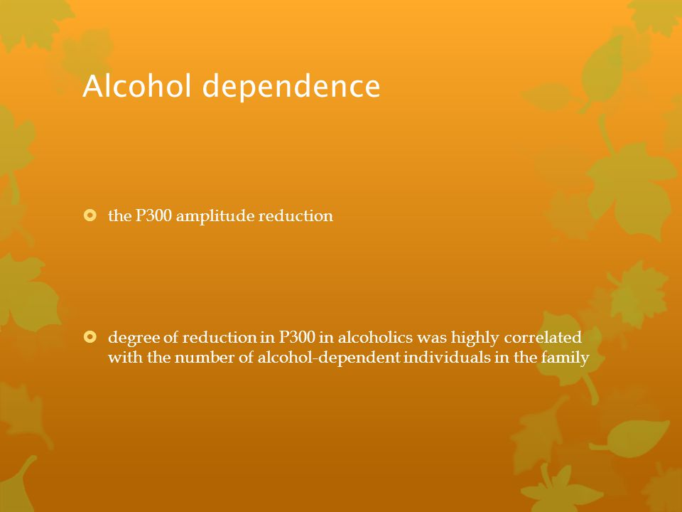 Alcohol dependence  the P300 amplitude reduction  degree of reduction in P300 in alcoholics was highly correlated with the number of alcohol-depende