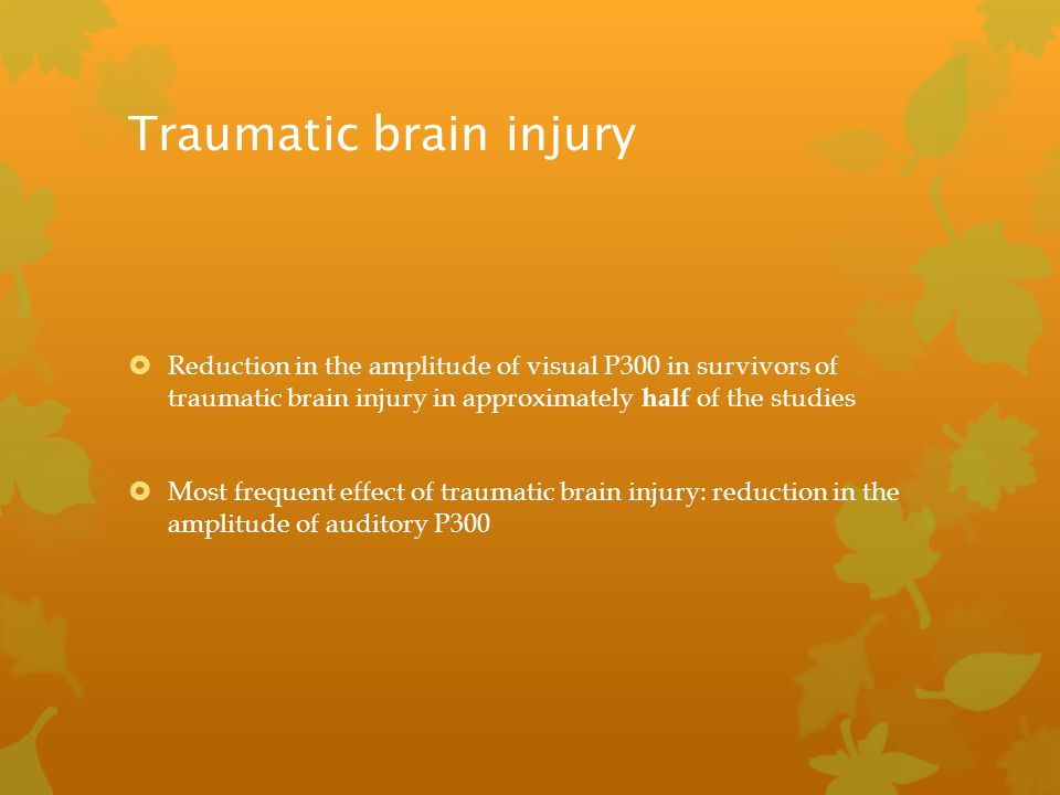 Traumatic brain injury  Reduction in the amplitude of visual P300 in survivors of traumatic brain injury in approximately half of the studies  Most