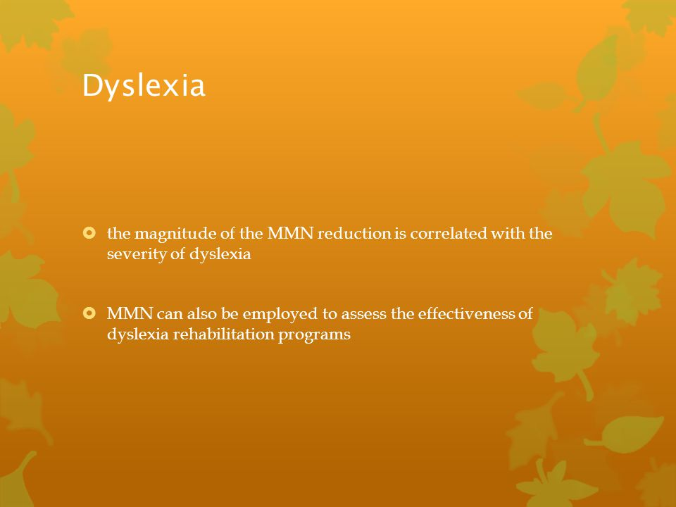 Dyslexia  the magnitude of the MMN reduction is correlated with the severity of dyslexia  MMN can also be employed to assess the effectiveness of dy