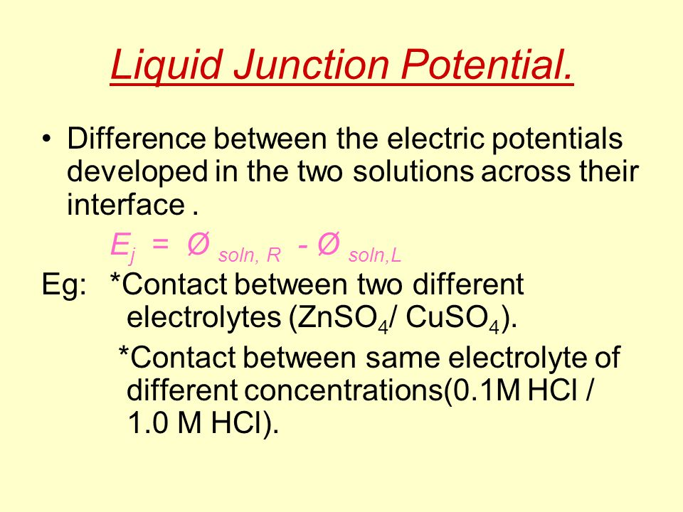 Liquid Junction Potential. Difference between the electric potentials developed in the two solutions across their interface. E j = Ø soln, R - Ø soln,